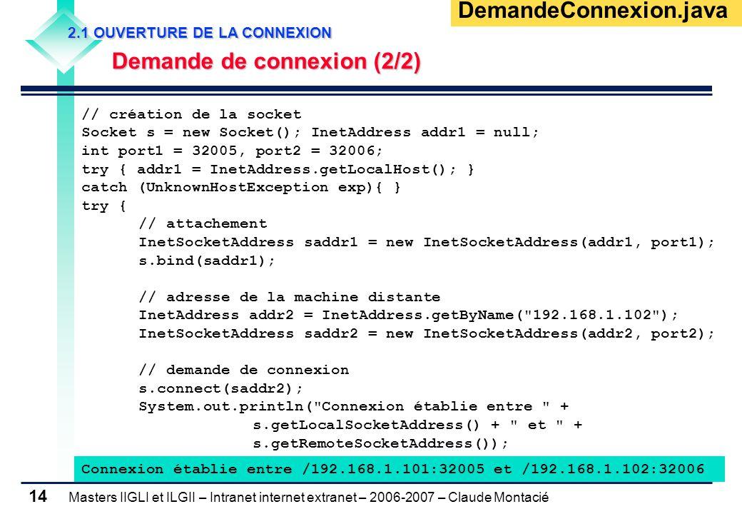 Masters IIGLI et ILGII – Intranet internet extranet – 2006-2007 – Claude Montacié 14 DemandeConnexion.java // création de la socket Socket s = new Socket(); InetAddress addr1 = null; int port1 = 32005, port2 = 32006; try { addr1 = InetAddress.getLocalHost(); } catch (UnknownHostException exp){ } try { // attachement InetSocketAddress saddr1 = new InetSocketAddress(addr1, port1); s.bind(saddr1); // adresse de la machine distante InetAddress addr2 = InetAddress.getByName( 192.168.1.102 ); InetSocketAddress saddr2 = new InetSocketAddress(addr2, port2); // demande de connexion s.connect(saddr2); System.out.println( Connexion établie entre + s.getLocalSocketAddress() + et + s.getRemoteSocketAddress()); Connexion établie entre /192.168.1.101:32005 et /192.168.1.102:32006 2.1 OUVERTURE DE LA CONNEXION 2.1 OUVERTURE DE LA CONNEXION Demande de connexion (2/2) Demande de connexion (2/2)
