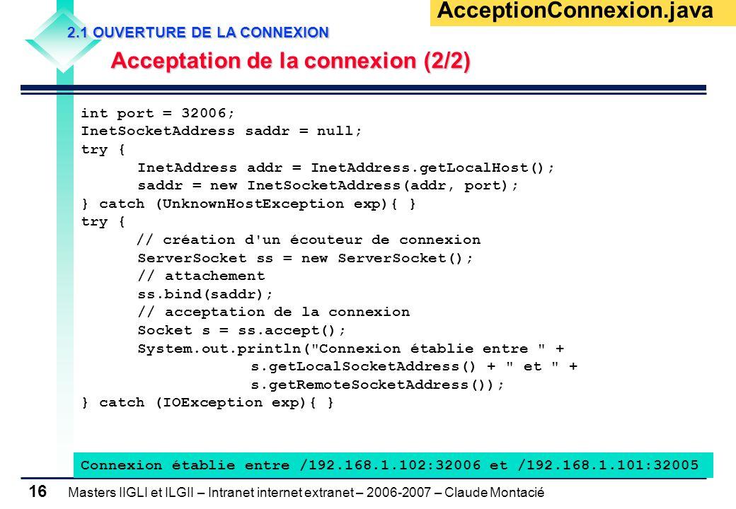 Masters IIGLI et ILGII – Intranet internet extranet – 2006-2007 – Claude Montacié 16 AcceptionConnexion.java int port = 32006; InetSocketAddress saddr = null; try { InetAddress addr = InetAddress.getLocalHost(); saddr = new InetSocketAddress(addr, port); } catch (UnknownHostException exp){ } try { // création d un écouteur de connexion ServerSocket ss = new ServerSocket(); // attachement ss.bind(saddr); // acceptation de la connexion Socket s = ss.accept(); System.out.println( Connexion établie entre + s.getLocalSocketAddress() + et + s.getRemoteSocketAddress()); } catch (IOException exp){ } Connexion établie entre /192.168.1.102:32006 et /192.168.1.101:32005 2.1 OUVERTURE DE LA CONNEXION 2.1 OUVERTURE DE LA CONNEXION Acceptation de la connexion (2/2) Acceptation de la connexion (2/2)