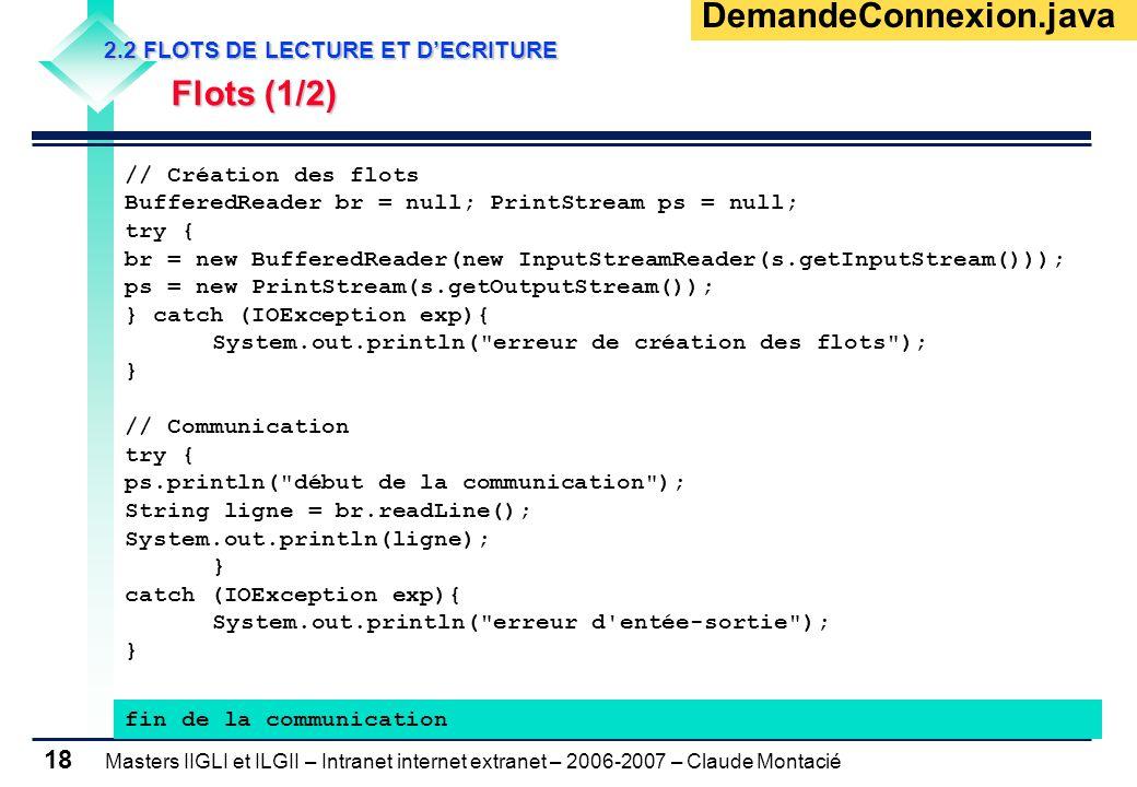 Masters IIGLI et ILGII – Intranet internet extranet – 2006-2007 – Claude Montacié 18 2.2 FLOTS DE LECTURE ET D'ECRITURE 2.2 FLOTS DE LECTURE ET D'ECRITURE Flots (1/2) Flots (1/2) // Création des flots BufferedReader br = null; PrintStream ps = null; try { br = new BufferedReader(new InputStreamReader(s.getInputStream())); ps = new PrintStream(s.getOutputStream()); } catch (IOException exp){ System.out.println( erreur de création des flots ); } // Communication try { ps.println( début de la communication ); String ligne = br.readLine(); System.out.println(ligne); } catch (IOException exp){ System.out.println( erreur d entée-sortie ); } fin de la communication DemandeConnexion.java