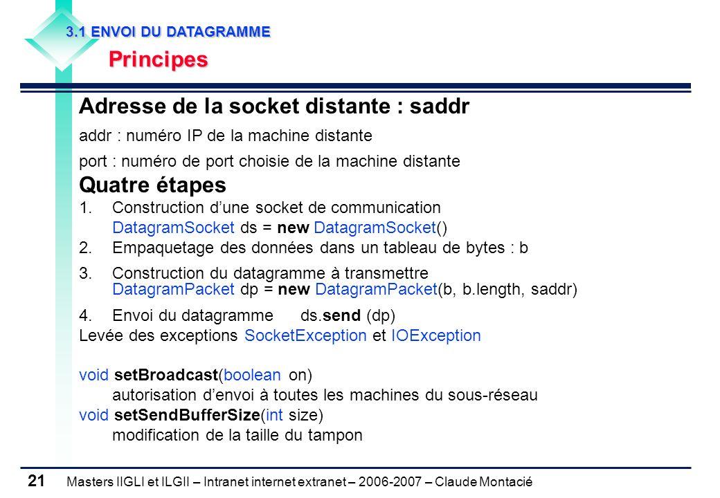 Masters IIGLI et ILGII – Intranet internet extranet – 2006-2007 – Claude Montacié 21 3.1 ENVOI DU DATAGRAMME 3.1 ENVOI DU DATAGRAMME Principes Principes Adresse de la socket distante : saddr addr : numéro IP de la machine distante port : numéro de port choisie de la machine distante Quatre étapes 1.Construction d'une socket de communication DatagramSocket ds = new DatagramSocket() 2.Empaquetage des données dans un tableau de bytes : b 3.Construction du datagramme à transmettre DatagramPacket dp = new DatagramPacket(b, b.length, saddr) 4.Envoi du datagrammeds.send (dp) Levée des exceptions SocketException et IOException void setBroadcast(boolean on) autorisation d'envoi à toutes les machines du sous-réseau void setSendBufferSize(int size) modification de la taille du tampon