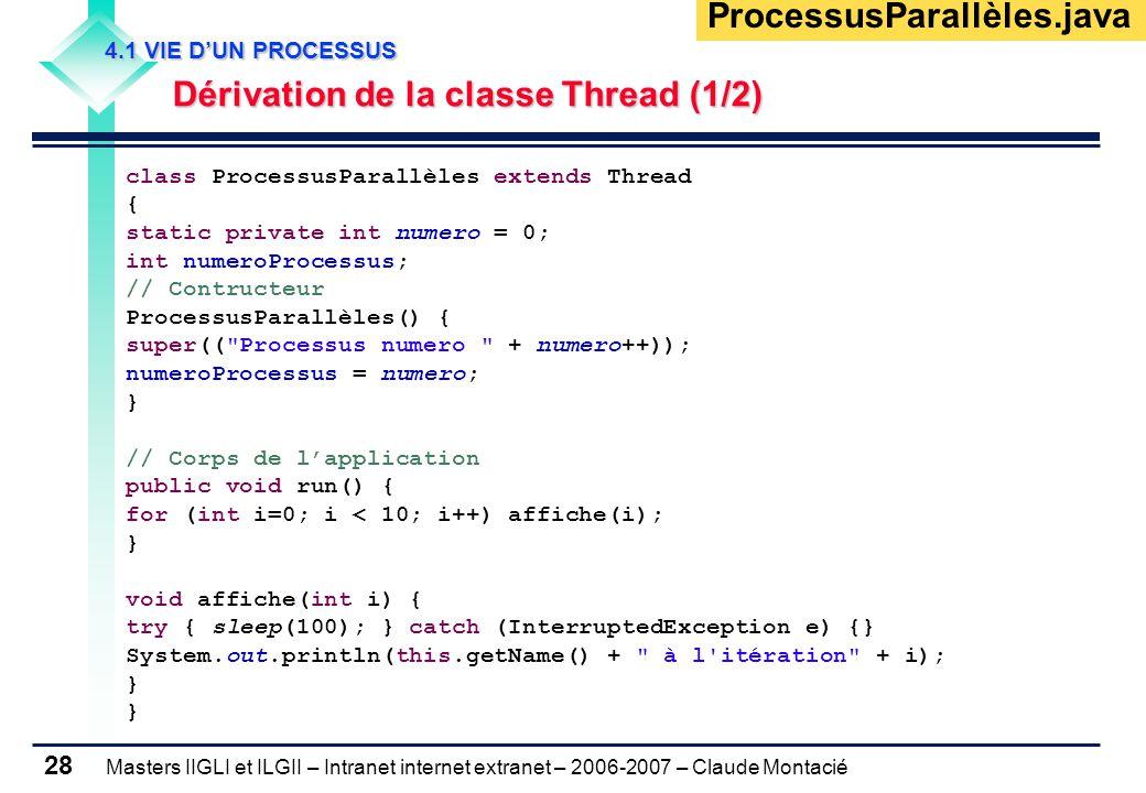 Masters IIGLI et ILGII – Intranet internet extranet – 2006-2007 – Claude Montacié 28 4.1 VIE D'UN PROCESSUS 4.1 VIE D'UN PROCESSUS Dérivation de la classe Thread (1/2) Dérivation de la classe Thread (1/2) class ProcessusParallèles extends Thread { static private int numero = 0; int numeroProcessus; // Contructeur ProcessusParallèles() { super(( Processus numero + numero++)); numeroProcessus = numero; } // Corps de l'application public void run() { for (int i=0; i < 10; i++) affiche(i); } void affiche(int i) { try { sleep(100); } catch (InterruptedException e) {} System.out.println(this.getName() + à l itération + i); } ProcessusParallèles.java