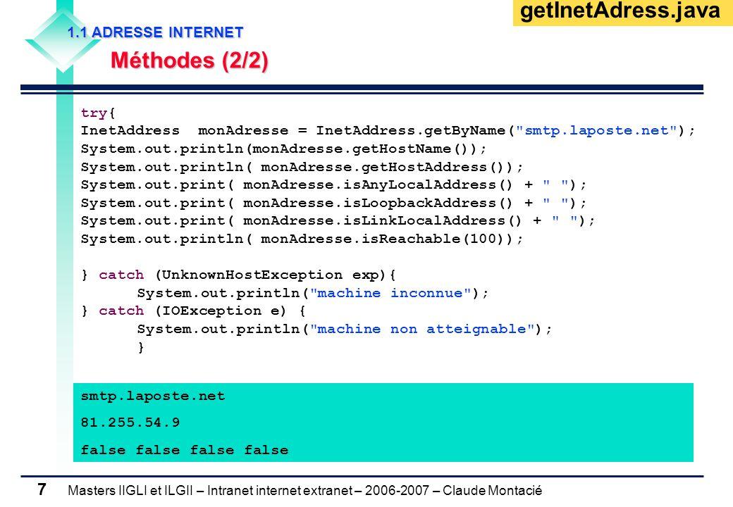 Masters IIGLI et ILGII – Intranet internet extranet – 2006-2007 – Claude Montacié 7 1.1 ADRESSE INTERNET 1.1 ADRESSE INTERNET Méthodes (2/2) Méthodes (2/2) getInetAdress.java try{ InetAddress monAdresse = InetAddress.getByName( smtp.laposte.net ); System.out.println(monAdresse.getHostName()); System.out.println( monAdresse.getHostAddress()); System.out.print( monAdresse.isAnyLocalAddress() + ); System.out.print( monAdresse.isLoopbackAddress() + ); System.out.print( monAdresse.isLinkLocalAddress() + ); System.out.println( monAdresse.isReachable(100)); } catch (UnknownHostException exp){ System.out.println( machine inconnue ); } catch (IOException e) { System.out.println( machine non atteignable ); } smtp.laposte.net 81.255.54.9 false false