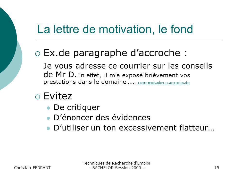 Christian FERRANT Techniques de Recherche d'Emploi - BACHELOR Session 2009 -15 La lettre de motivation, le fond  Ex.de paragraphe d'accroche : Je vou