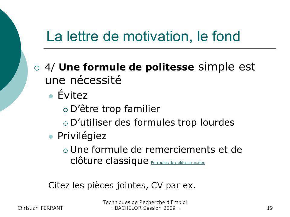 Christian FERRANT Techniques de Recherche d'Emploi - BACHELOR Session 2009 -19 La lettre de motivation, le fond  4/ Une formule de politesse simple e