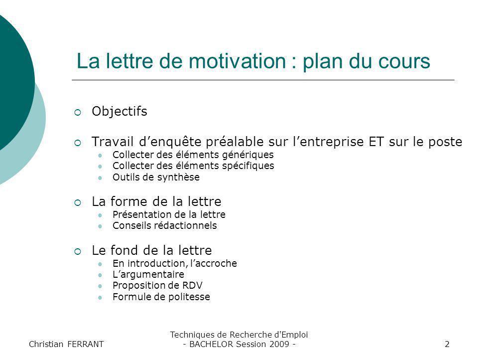 Christian FERRANT Techniques de Recherche d'Emploi - BACHELOR Session 2009 -2 La lettre de motivation : plan du cours  Objectifs  Travail d'enquête