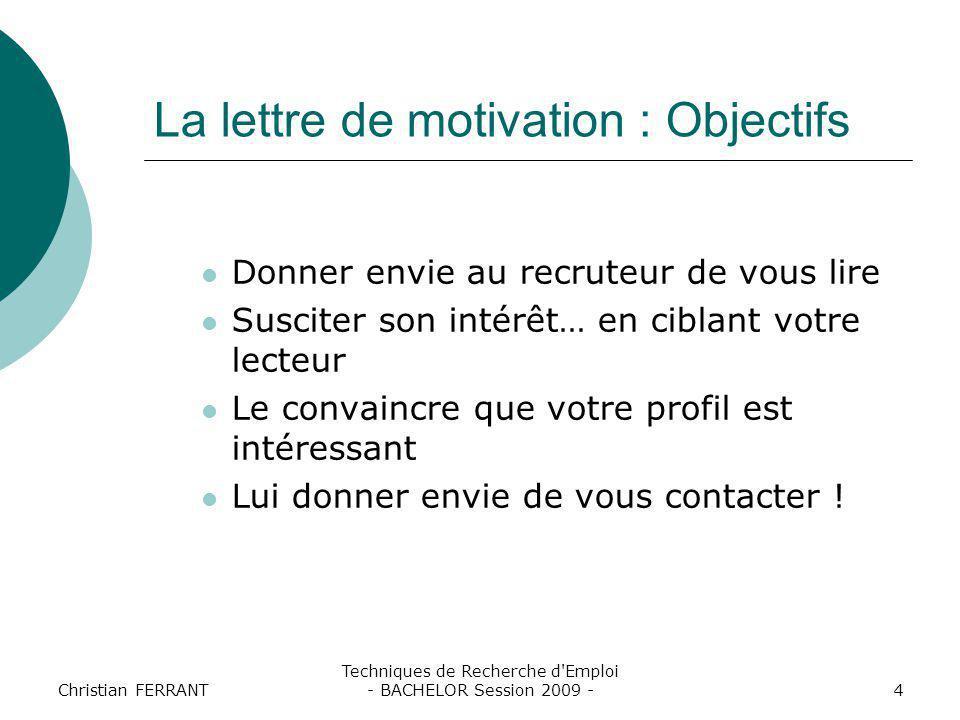 Christian FERRANT Techniques de Recherche d'Emploi - BACHELOR Session 2009 -4 La lettre de motivation : Objectifs Donner envie au recruteur de vous li