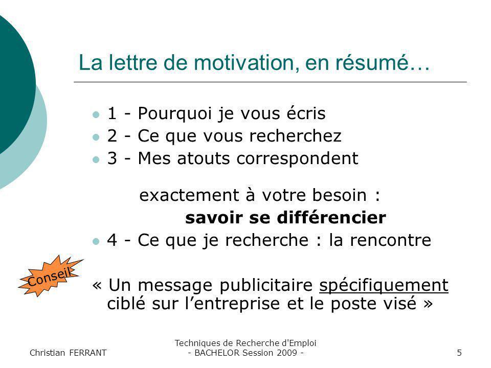 Christian FERRANT Techniques de Recherche d'Emploi - BACHELOR Session 2009 -5 La lettre de motivation, en résumé… 1 - Pourquoi je vous écris 2 - Ce qu
