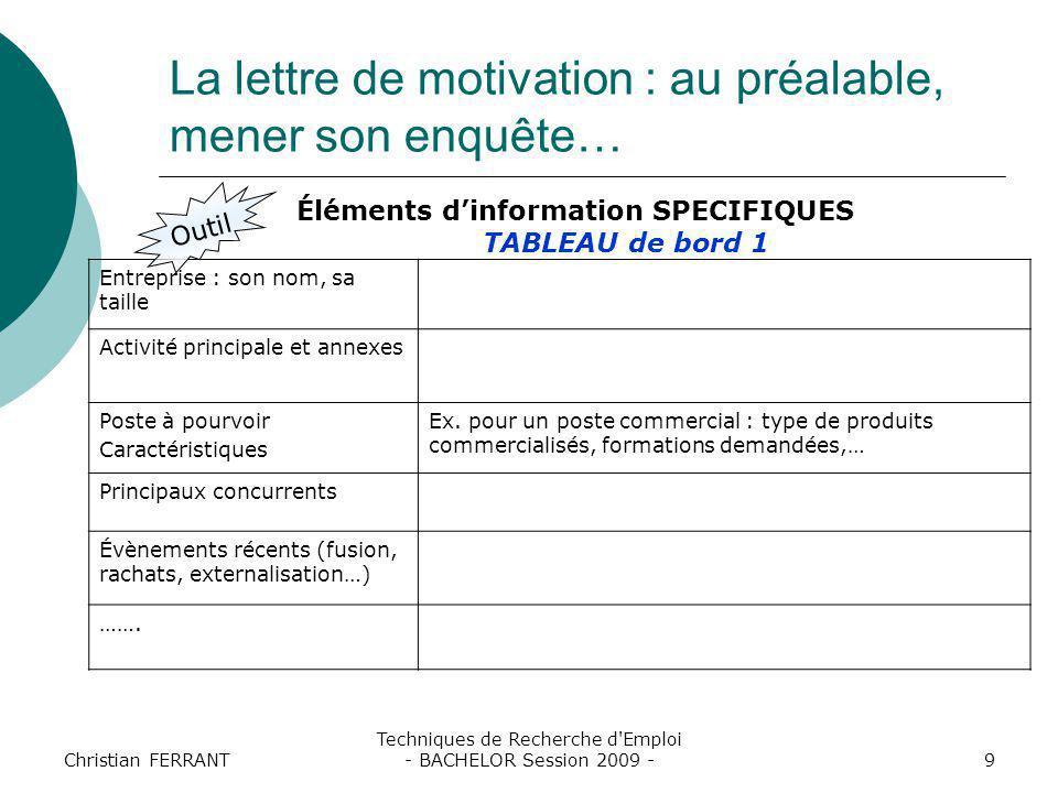 Christian FERRANT Techniques de Recherche d Emploi - BACHELOR Session 2009 -10 La lettre de motivation : au préalable, mener son enquête… Outil - Identifier les critères de l'annonce - En face, vos réalisations ….