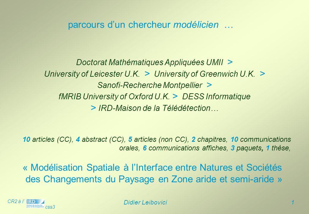 CR2 à l' css3 Didier Leibovici 12  partenaires du réseau ROSELT aussi impliqués dans DeSurvey-IP : Institut des Régions Arides (TUN), Centre de Suivi Ecologique (SEN), CRSTRA/Faculté d'Alger (DZA), ORMVAO/DREF(MAR) extension DeSurvey-IP sur ROSELT au Niger et Egypte (en cours)  projet ANR biodiversité «De la carte à la charte : Systèmes d'information et gouvernance locale des espaces à enjeux de conservation en Afrique » >projets associés en cours et perspectives du projet …  extrapolation du local au national  sensibiliser la communauté scientifique des modélisateurs et modéliciens aux développements d'outils spécifiques sur la surveillance environnementale des zones arides et semi-arides  formations sur la modélisation dans un projet d'écoles d'été circum- saharienne sur l'observation à long terme sur la désertification