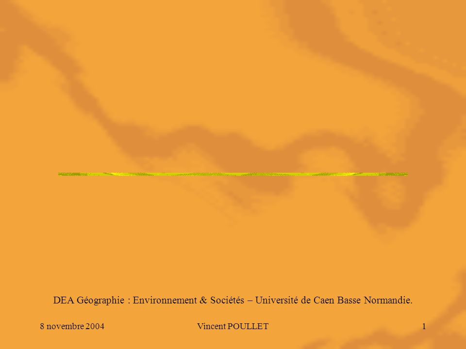 8 novembre 2004Vincent POULLET1 DEA Géographie : Environnement & Sociétés – Université de Caen Basse Normandie.