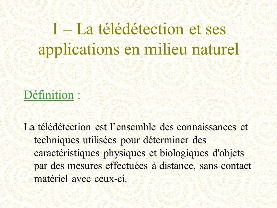 1 – La télédétection et ses applications en milieu naturel Définition : La télédétection est l'ensemble des connaissances et techniques utilisées pour déterminer des caractéristiques physiques et biologiques d objets par des mesures effectuées à distance, sans contact matériel avec ceux-ci.