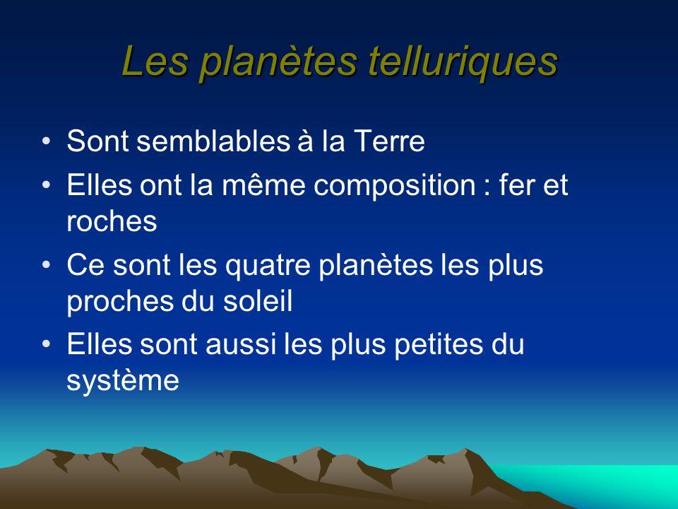 Les planètes telluriques Sont semblables à la Terre Elles ont la même composition : fer et roches Ce sont les quatre planètes les plus proches du sole