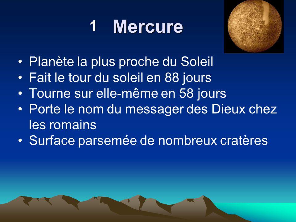 Mercure Planète la plus proche du Soleil Fait le tour du soleil en 88 jours Tourne sur elle-même en 58 jours Porte le nom du messager des Dieux chez l
