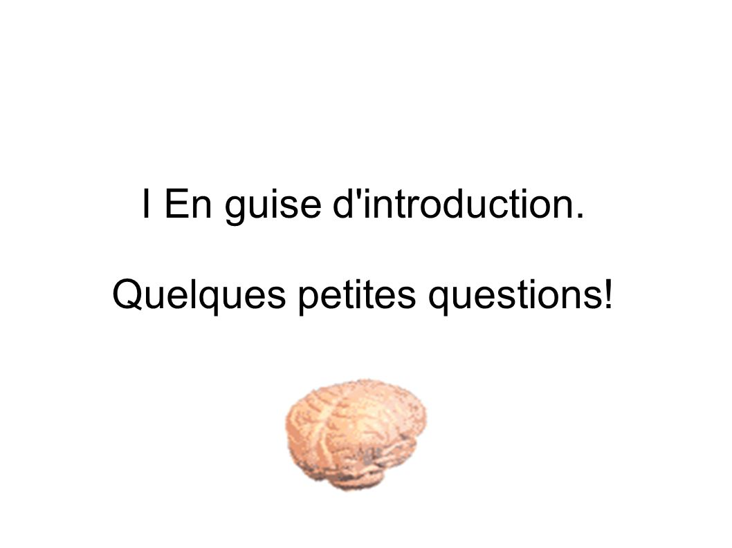 I En guise d introduction. Quelques petites questions!