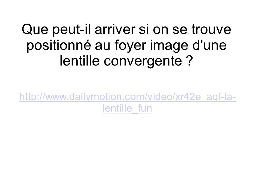 http://www.dailymotion.com/video/xr42e_agf-la- lentille_fun Que peut-il arriver si on se trouve positionné au foyer image d'une lentille convergente ?