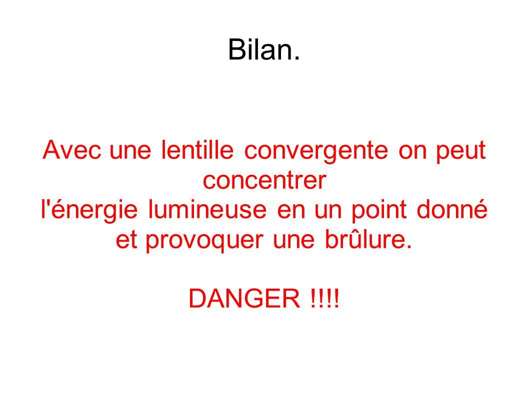 Bilan. Avec une lentille convergente on peut concentrer l'énergie lumineuse en un point donné et provoquer une brûlure. DANGER !!!!