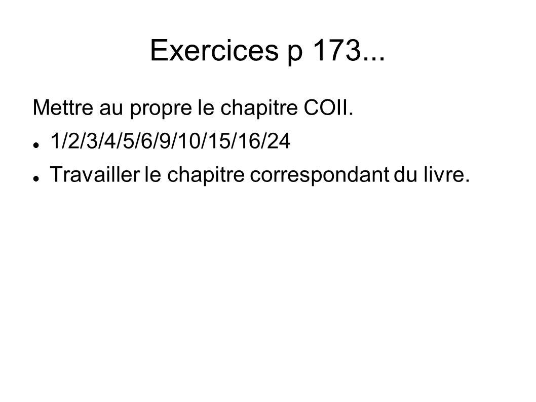 Exercices p 173... Mettre au propre le chapitre COII. 1/2/3/4/5/6/9/10/15/16/24 Travailler le chapitre correspondant du livre.
