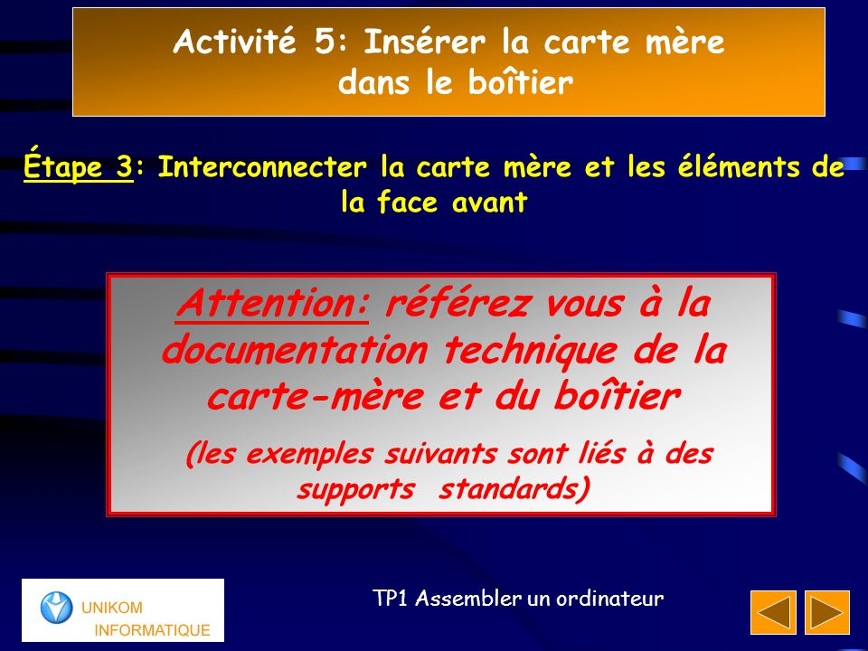 Activité 5: Insérer la carte mère dans le boîtier 111 TP1 Assembler un ordinateur Attention: référez vous à la documentation technique de la carte-mèr