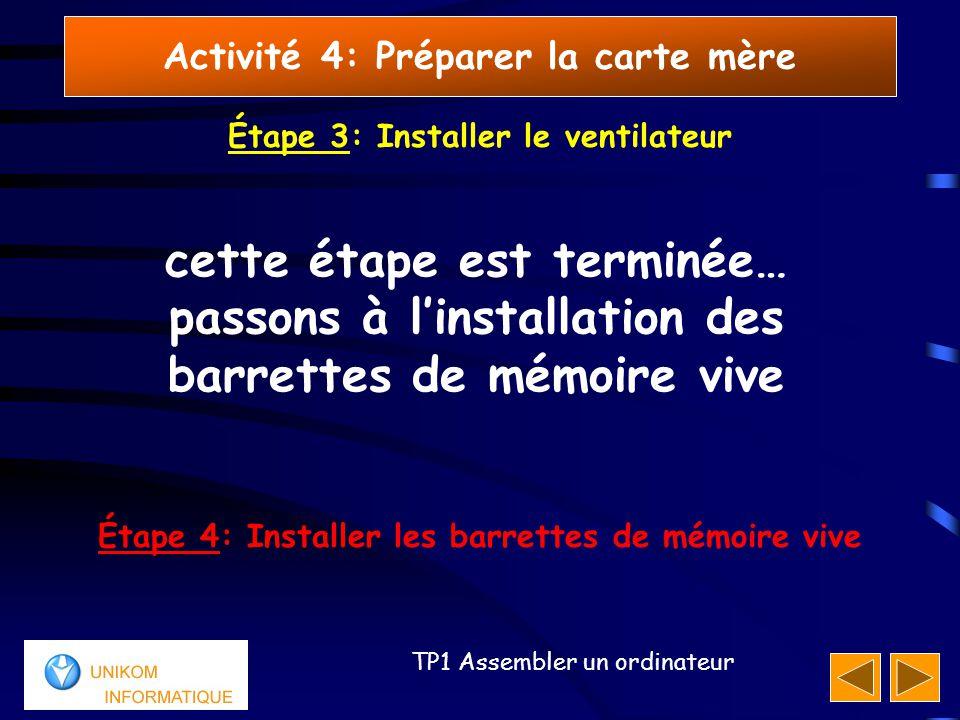 66 TP1 Assembler un ordinateur Activité 4: Préparer la carte mère cette étape est terminée… passons à l'installation des barrettes de mémoire vive Étape 4: Installer les barrettes de mémoire vive Étape 3: Installer le ventilateur