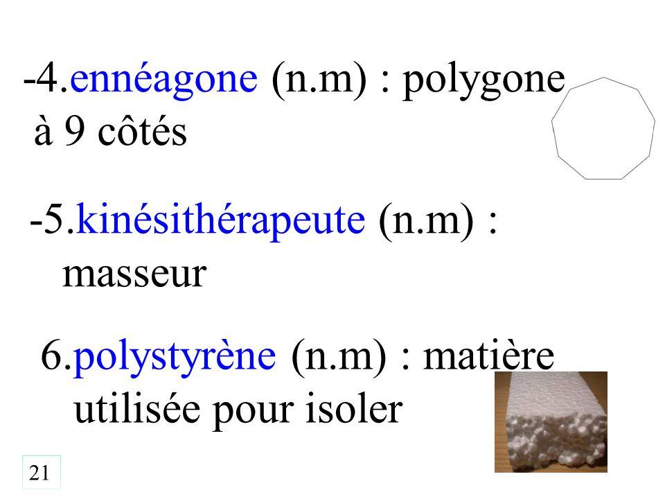 21 -4.ennéagone (n.m) : polygone à 9 côtés -5.kinésithérapeute (n.m) : masseur 6.polystyrène (n.m) : matière utilisée pour isoler
