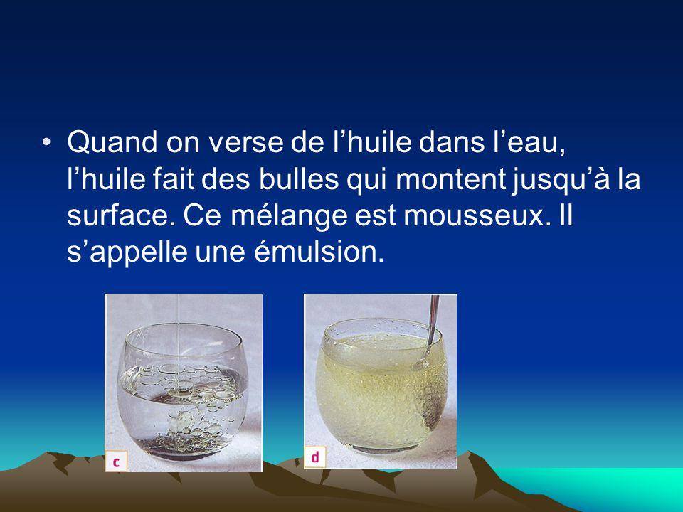 Quand on verse de l'huile dans l'eau, l'huile fait des bulles qui montent jusqu'à la surface. Ce mélange est mousseux. Il s'appelle une émulsion.