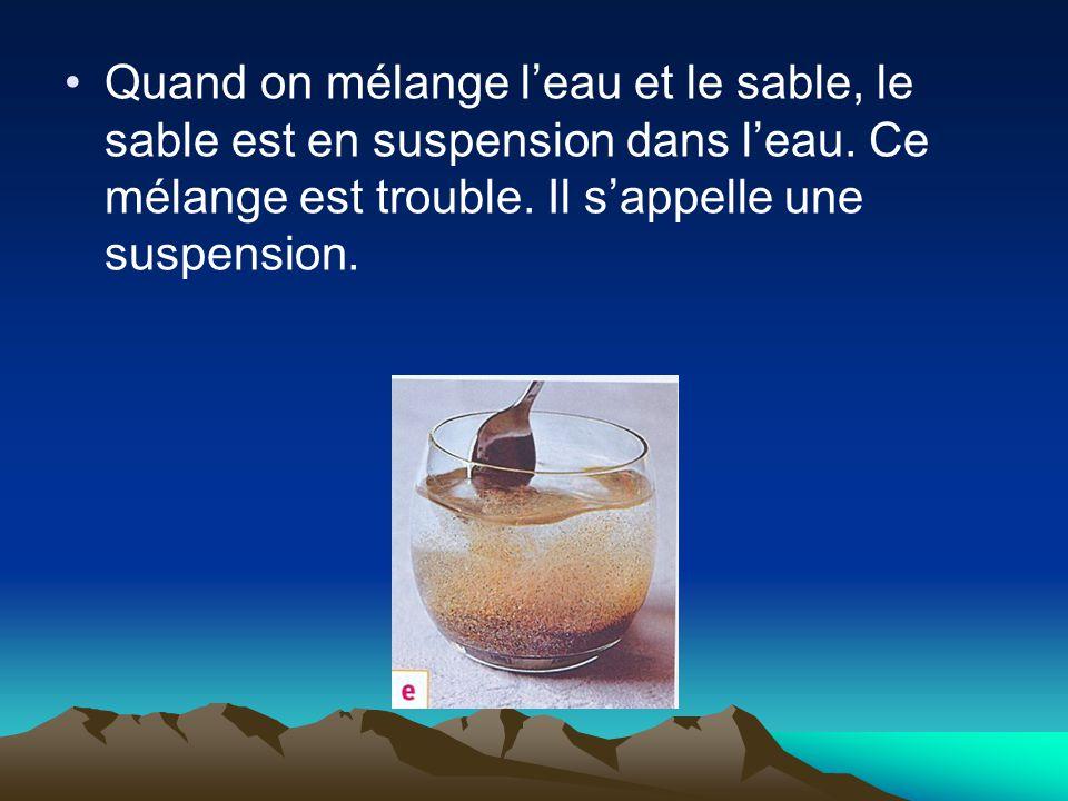 Quand on mélange l'eau et le sable, le sable est en suspension dans l'eau. Ce mélange est trouble. Il s'appelle une suspension.