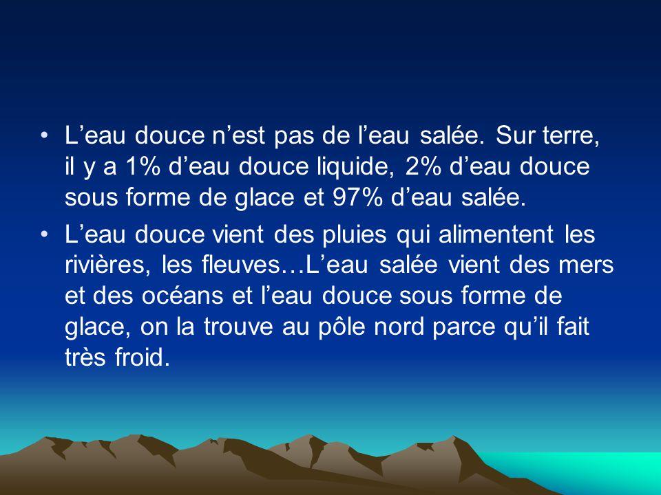 L'eau douce n'est pas de l'eau salée. Sur terre, il y a 1% d'eau douce liquide, 2% d'eau douce sous forme de glace et 97% d'eau salée. L'eau douce vie