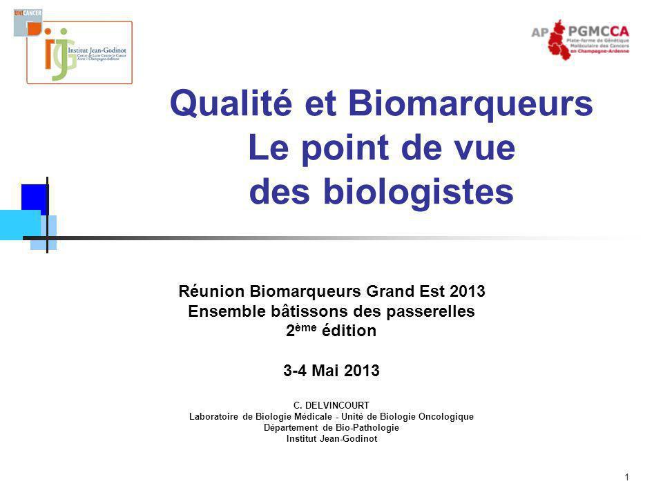 1 Qualité et Biomarqueurs Le point de vue des biologistes Réunion Biomarqueurs Grand Est 2013 Ensemble bâtissons des passerelles 2 ème édition 3-4 Mai