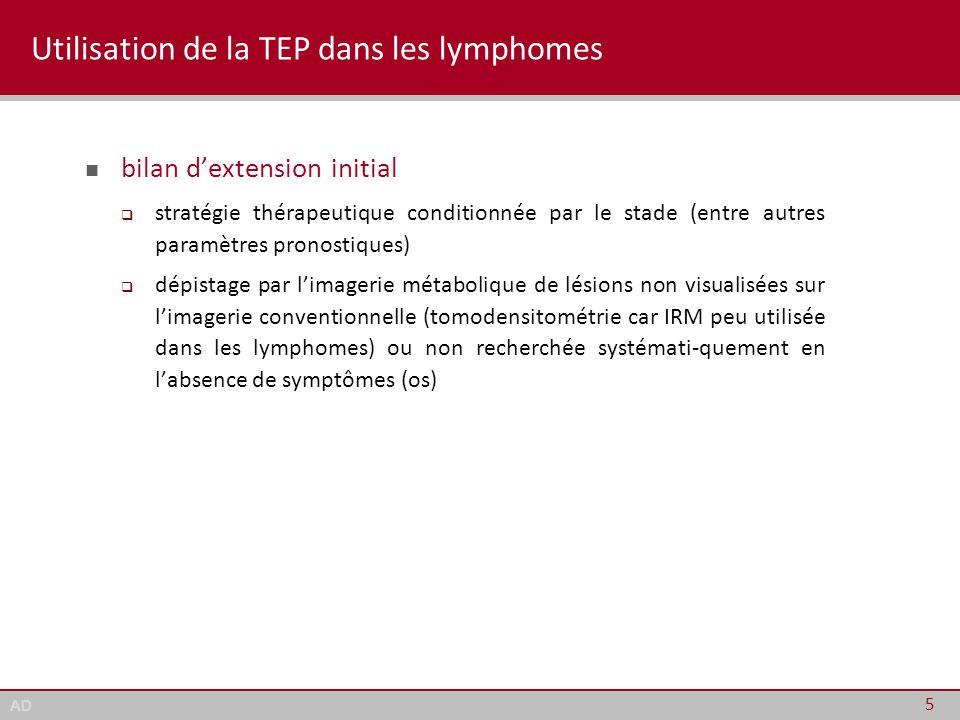 AD Utilisation de la TEP dans les lymphomes bilan d'extension initial évaluation de la réponse au traitement  TEP recommandée pour l'évaluation de fin de traitement (essais cliniques)  critères de Cheson 2007 : négativité du PET-scan exigée pour confirmer une réponse complète (plus de catégorie « RCu »)  évaluation des nouvelles stratégies et nouveaux médicaments selon les critères de Cheson 2007 (1 ère ligne et lignes ultérieures) 6