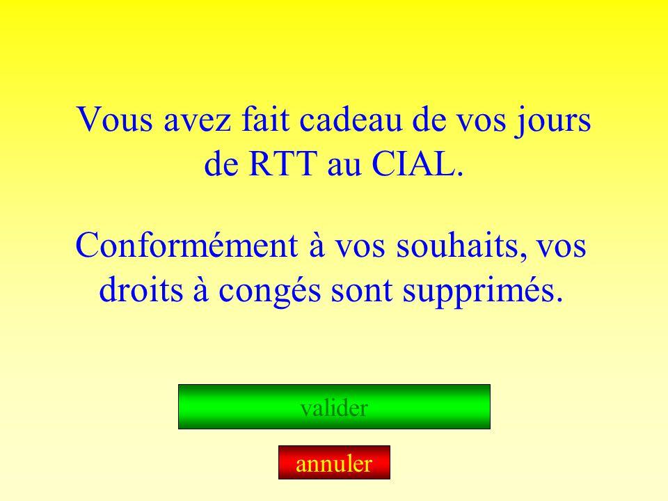 Vous avez fait cadeau de vos jours de RTT au CIAL. Conformément à vos souhaits, vos droits à congés sont supprimés. valider annuler