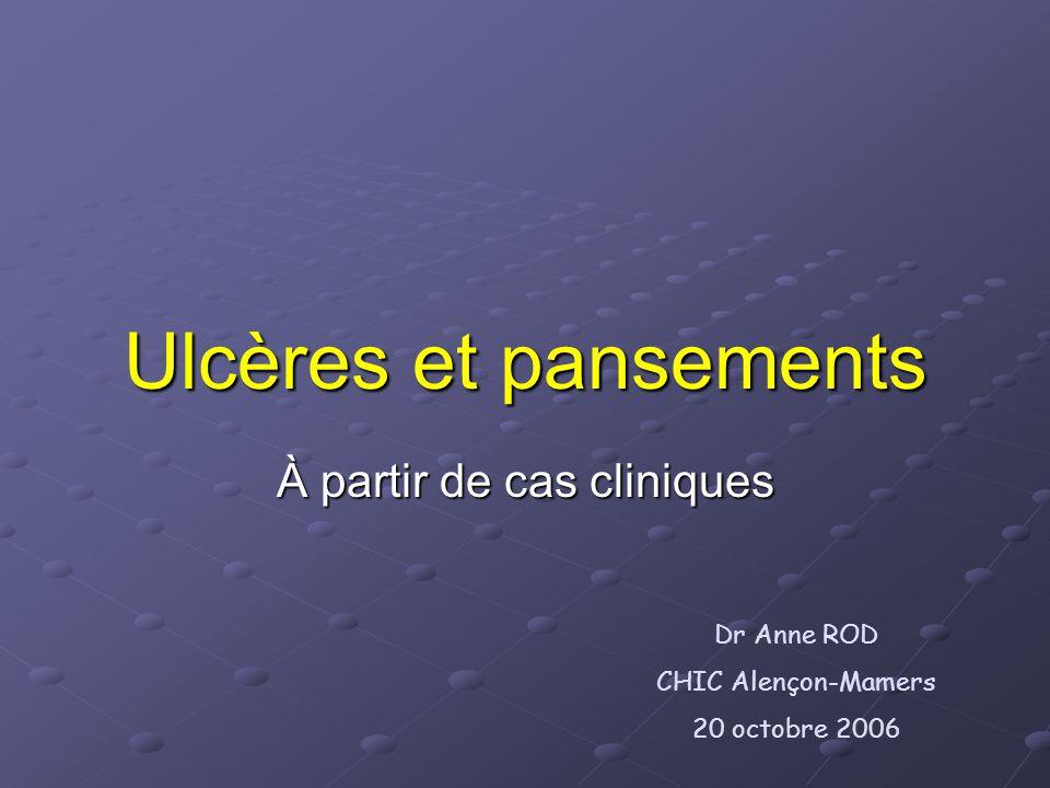 Ulcères et pansements À partir de cas cliniques Dr Anne ROD CHIC Alençon-Mamers 20 octobre 2006