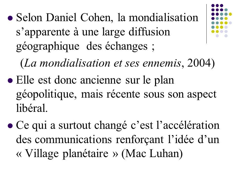 Selon Daniel Cohen, la mondialisation s'apparente à une large diffusion géographique des échanges ; (La mondialisation et ses ennemis, 2004) Elle est donc ancienne sur le plan géopolitique, mais récente sous son aspect libéral.
