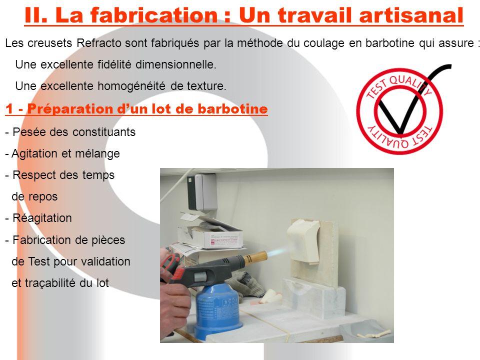 II. La fabrication : Un travail artisanal Les creusets Refracto sont fabriqués par la méthode du coulage en barbotine qui assure : Une excellente fidé