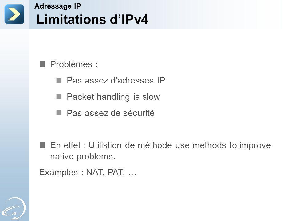 Limitations d'IPv4 Adressage IP Problèmes : Pas assez d'adresses IP Packet handling is slow Pas assez de sécurité En effet : Utilistion de méthode use methods to improve native problems.