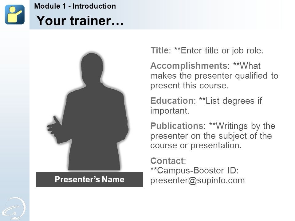 Your trainer… Title: **Enter title or job role. Accomplishments: **What makes the presenter qualified to present this course. Education: **List degree