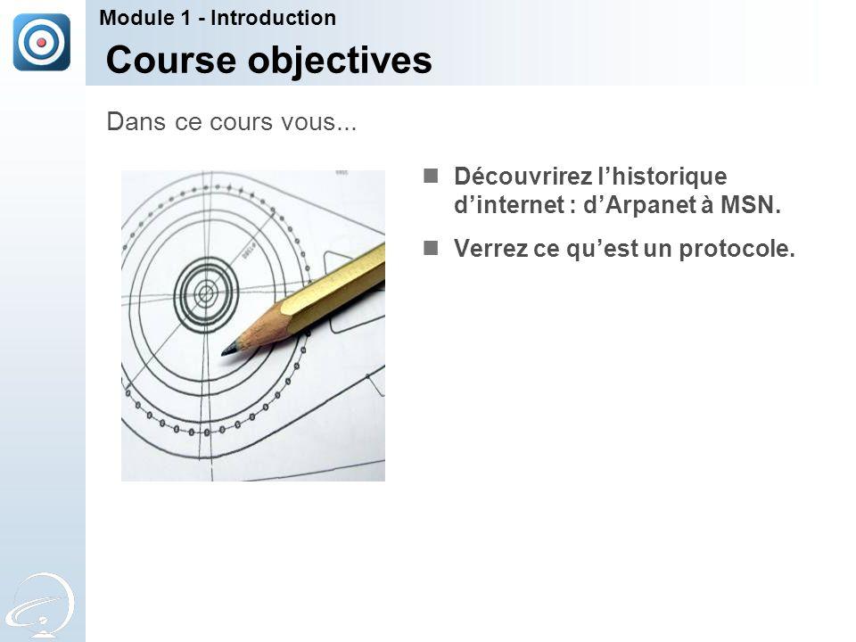 Course objectives Découvrirez l'historique d'internet : d'Arpanet à MSN. Verrez ce qu'est un protocole. Dans ce cours vous... Module 1 - Introduction