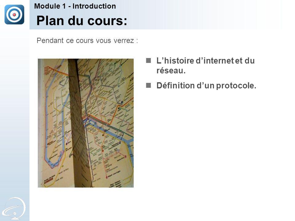 Plan du cours: L'histoire d'internet et du réseau. Définition d'un protocole. Pendant ce cours vous verrez : Module 1 - Introduction