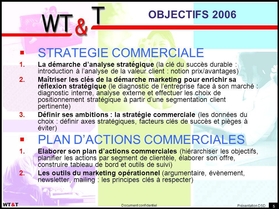 Document confidentiel WT&T Présentation DSD 5 OBJECTIFS 2006  STRATEGIE COMMERCIALE  La démarche d'analyse stratégique (la clé du succès durable : introduction à l'analyse de la valeur client : notion prix/avantages)  Maîtriser les clés de la démarche marketing pour enrichir sa réflexion stratégique (le diagnostic de l'entreprise face à son marché : diagnostic interne, analyse externe et effectuer les choix de positionnement stratégique à partir d'une segmentation client pertinente)  Définir ses ambitions : la stratégie commerciale (les données du choix : définir axes stratégiques, facteurs clés de succès et pièges à éviter)  PLAN D'ACTIONS COMMERCIALES  Elaborer son plan d'actions commerciales (hiérarchiser les objectifs, planifier les actions par segment de clientèle, élaborer son offre, construire tableau de bord et outils de suivi)  Les outils du marketing opérationnel (argumentaire, évènement, newsletter, mailing : les principes clés à respecter)