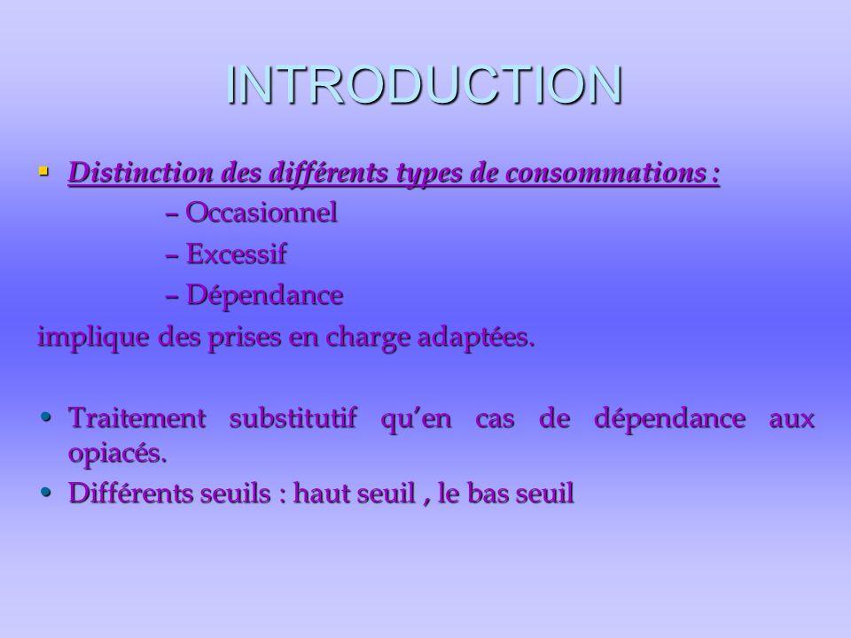 INTRODUCTION  Distinction des différents types de consommations : –Occasionnel –Excessif –Dépendance implique des prises en charge adaptées. Traiteme