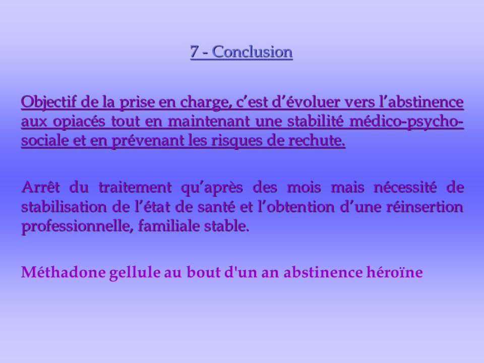 7 - Conclusion Objectif de la prise en charge, c'est d'évoluer vers l'abstinence aux opiacés tout en maintenant une stabilité médico-psycho- sociale et en prévenant les risques de rechute.