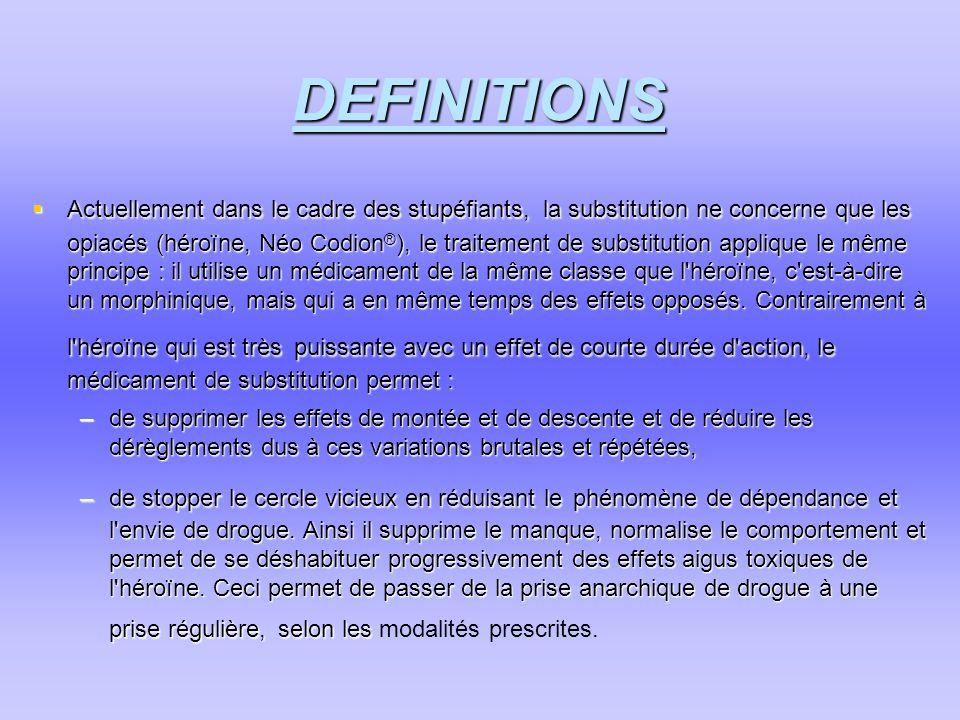 DEFINITIONS  Actuellement dans le cadre des stupéfiants, la substitution ne concerne que les opiacés (héroïne, Néo Codion ® ), le traitement de subst