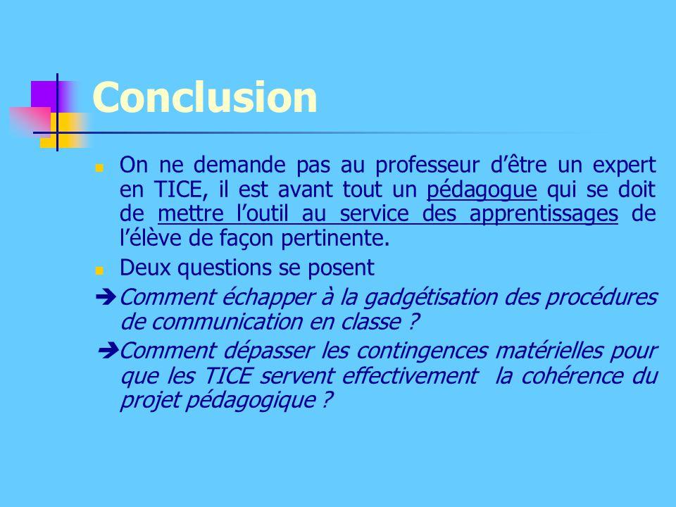 Conclusion On ne demande pas au professeur d'être un expert en TICE, il est avant tout un pédagogue qui se doit de mettre l'outil au service des appre