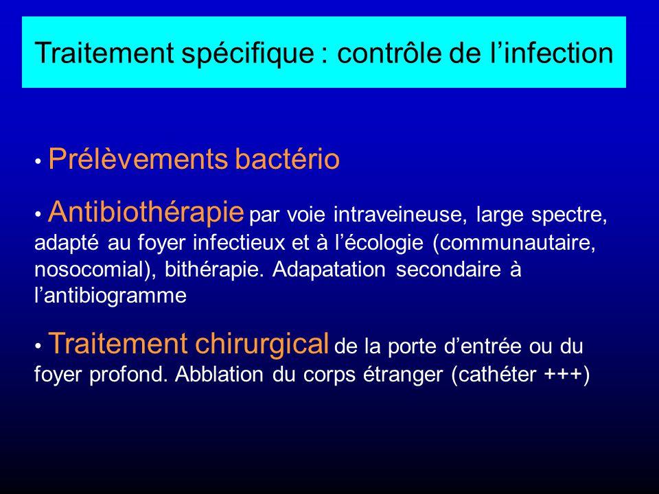 Traitement spécifique : contrôle de l'infection Prélèvements bactério Antibiothérapie par voie intraveineuse, large spectre, adapté au foyer infectieu