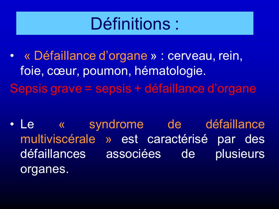 « Défaillance d'organe » : cerveau, rein, foie, cœur, poumon, hématologie. Sepsis grave = sepsis + défaillance d'organe Le « syndrome de défaillance m