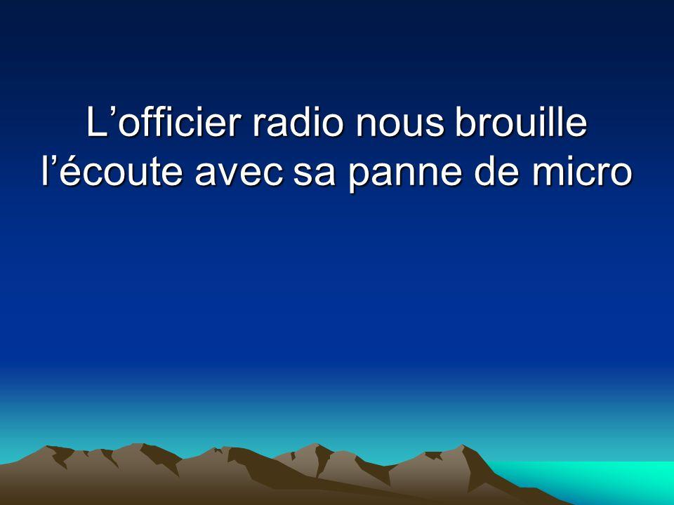 L'officier radio nous brouille l'écoute avec sa panne de micro