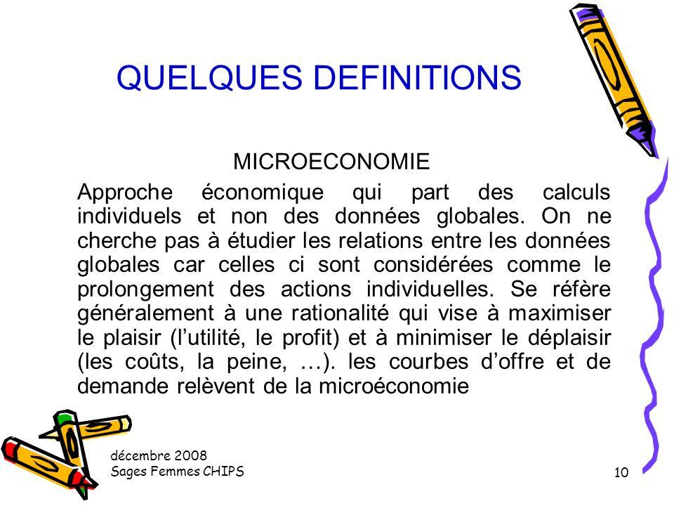 décembre 2008 Sages Femmes CHIPS 9 QUELQUES DEFINITIONS MACROECONOMIE Approche économique qui établit des relations entre des donnés globales (offre e