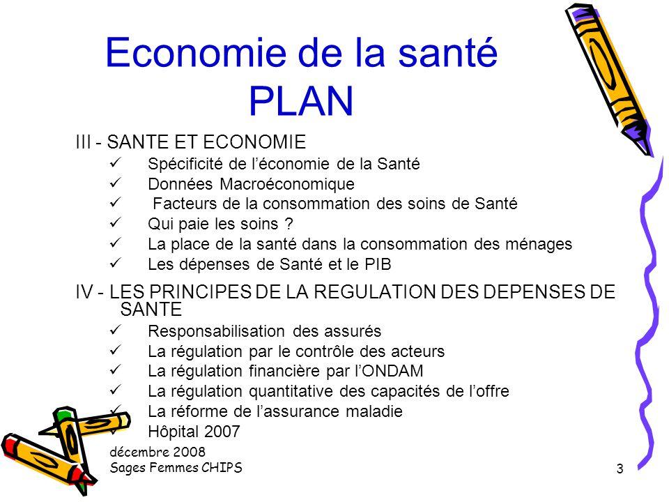 décembre 2008 Sages Femmes CHIPS 2 Economie de la santé PLAN QUELQUES DEFINITIONS I - INTRODUCTION GENERALE Le Système Français Objet, intérêts et par
