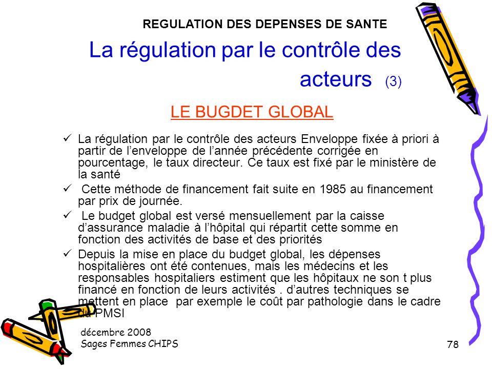 décembre 2008 Sages Femmes CHIPS 77 La régulation par le contrôle des acteurs (3) Le financement des hôpitaux Prix de journée avant 1983 Dotation glob