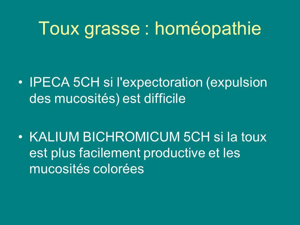 Toux grasse : homéopathie IPECA 5CH si l'expectoration (expulsion des mucosités) est difficile KALIUM BICHROMICUM 5CH si la toux est plus facilement p