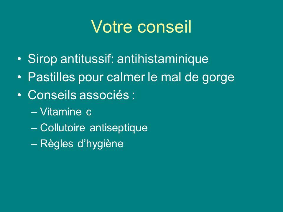 Votre conseil Sirop antitussif: antihistaminique Pastilles pour calmer le mal de gorge Conseils associés : –Vitamine c –Collutoire antiseptique –Règle